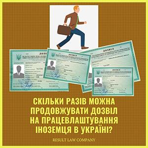 Скільки разів можна продовжувати дозвіл на працевлаштування іноземця в Україні